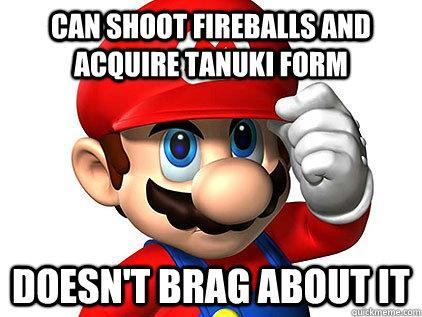 Good Guy Mario - Shoots Fireballs, takes on Tanooki form and still doesnt brag