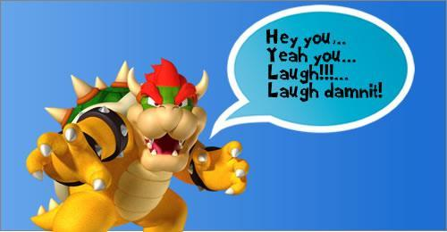Bowser suggests that you laugh